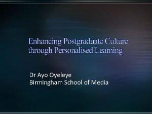 Enhancing Postgraduate Culture through Personalised Learning Dr Ayo