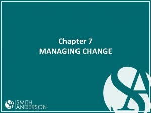 Chapter 7 MANAGING CHANGE Change Change is not