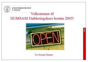 Velkommen til HUMSAM Etableringskurs hsten 2005 2005 Tor