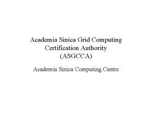 Academia Sinica Grid Computing Certification Authority ASGCCA Academia