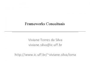 Frameworks Conceituais Viviane Torres da Silva viviane silvaic