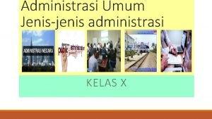 Administrasi Umum Jenisjenis administrasi KELAS X Jenisjenis Administrasi
