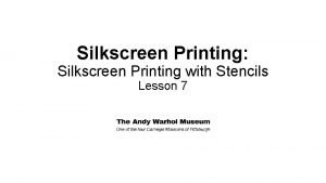 Silkscreen Printing Silkscreen Printing with Stencils Lesson 7