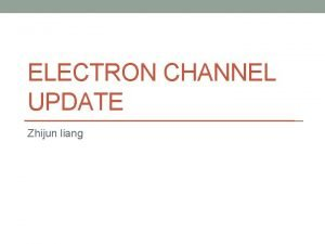 ELECTRON CHANNEL UPDATE Zhijun liang Pt15 Ge V