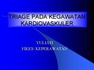 TRIAGE PADA KEGAWATAN KARDIOVASKULER YULIATI FIKES KEPERAWATAN DEFINISI
