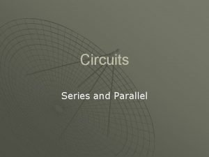 Circuits Series and Parallel Series and Parallel Circuits