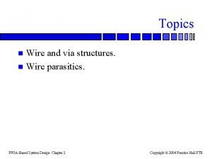 Topics Wire and via structures n Wire parasitics