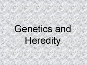 Genetics and Heredity History Genetics is the study