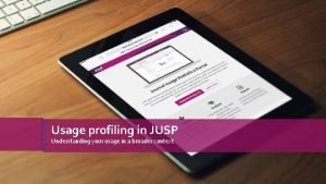 Usage profiling in JUSP Understanding your usage in