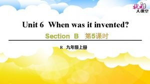 Unit 6 When was it invented Section B
