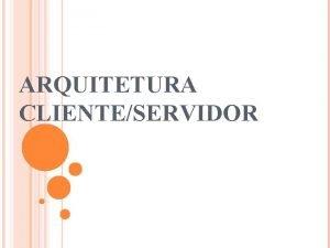 ARQUITETURA CLIENTESERVIDOR ARQUITETURA CLIENTESERVIDOR Conceitos uma arquitetura onde