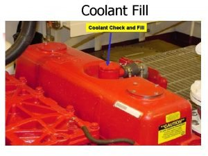 Coolant Fill Coolant Check and Fill Oil Fill