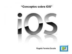 Conceptos sobre IOS Rogelio Ferreira Escutia Conceptos 2
