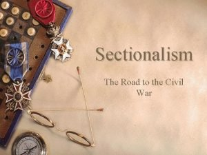 Sectionalism The Road to the Civil War Sectionalism