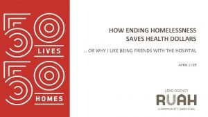 HOW ENDING HOMELESSNESS SAVES HEALTH DOLLARS OR WHY