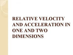 RELATIVE VELOCITY AND ACCELERATION IN ONE AND TWO