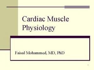 Cardiac Muscle Physiology Faisal Mohammed MD Ph D