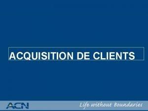ACQUISITION DE CLIENTS ACQUISITION DE CLIENTS Philosophie dACN