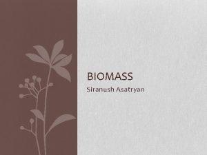 BIOMASS Siranush Asatryan What is biomass Biomass is