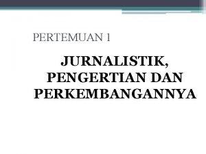 PERTEMUAN 1 JURNALISTIK PENGERTIAN DAN PERKEMBANGANNYA PENGERTIAN JURNALISTIK