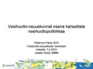 Vesihuoltoosuuskunnat osana kansallista vesihuoltopolitiikkaa Pellervon Piv 2010 Vesihuoltoosuuskunta