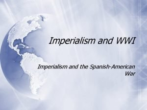 Imperialism and WWI Imperialism and the SpanishAmerican War