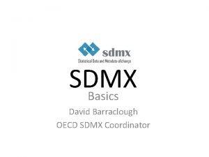 SDMX Basics David Barraclough OECD SDMX Coordinator Overview