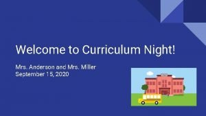 Welcome to Curriculum Night Mrs Anderson and Mrs