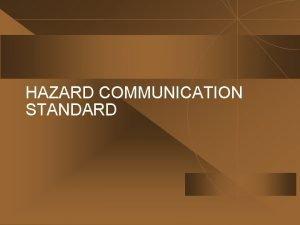 HAZARD COMMUNICATION STANDARD HAZARD COMMUNICATION STANDARD Employees are