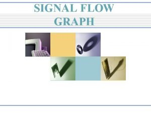 SIGNAL FLOW GRAPH Outline Introduction to Signal Flow
