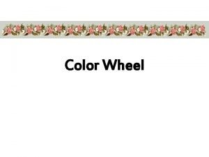 Color Wheel COLOR IS THE REFLECTION OF LIGHT