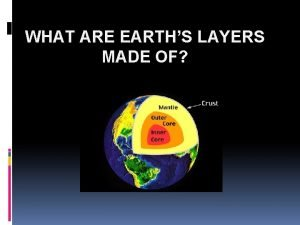 WHAT ARE EARTHS LAYERS MADE OF Earths Layers