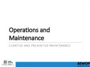 Operations and Maintenance CURATIVE AND PREVENTIVE MAINTENANCE Content