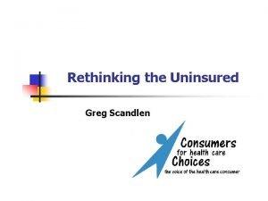 Rethinking the Uninsured Greg Scandlen Rethinking the Uninsured