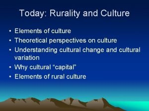 Today Rurality and Culture Elements of culture Theoretical