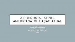 A ECONOMIA LATINOAMERICANA SITUAO ATUAL Amaury Gremaud ProlamFEARP