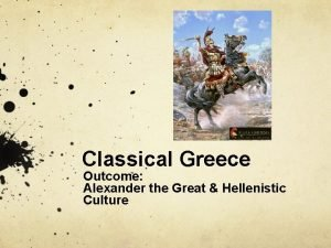 Classical Greece Outcome Alexander the Great Hellenistic Culture