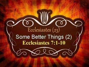 Ecclesiastes 23 Some Better Things 2 Ecclesiastes 7
