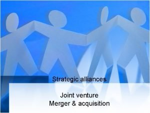 Strategic alliances Joint venture Merger acquisition Strategic Alliances