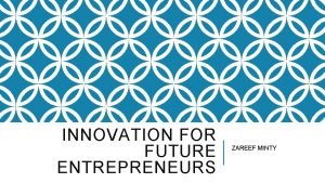 INNOVATION FOR FUTURE ENTREPRENEURS ZAREEF MINTY INNOVATION IS