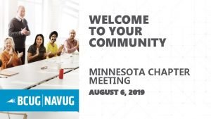 WELCOME TO YOUR COMMUNITY MINNESOTA CHAPTER MEETING AUGUST