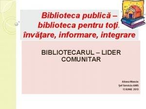 Biblioteca public biblioteca pentru toi nvare informare integrare