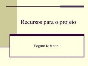 Recursos para o projeto Edgard M Merlo Consideraes