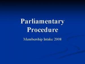 Parliamentary Procedure Membership Intake 2008 What is Parliamentary