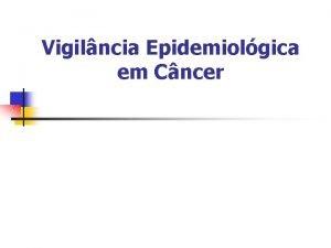 Vigilncia Epidemiolgica em Cncer O que o Cncer