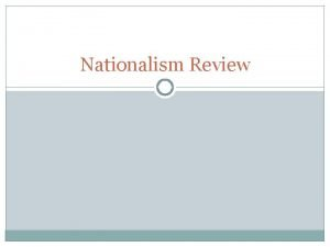 Nationalism Review Nationalism What is Nationalism The extreme