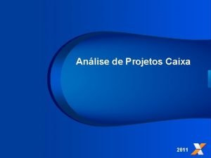 Anlise de Projetos Caixa 2011 Na CAIXA voc