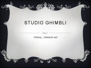 STUDIO GHIMBLI History interests ect General information Studio