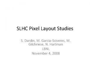 SLHC Pixel Layout Studies S Dardin M GarciaSciveres