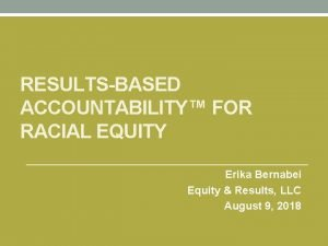 RESULTSBASED ACCOUNTABILITY FOR RACIAL EQUITY Erika Bernabei Equity